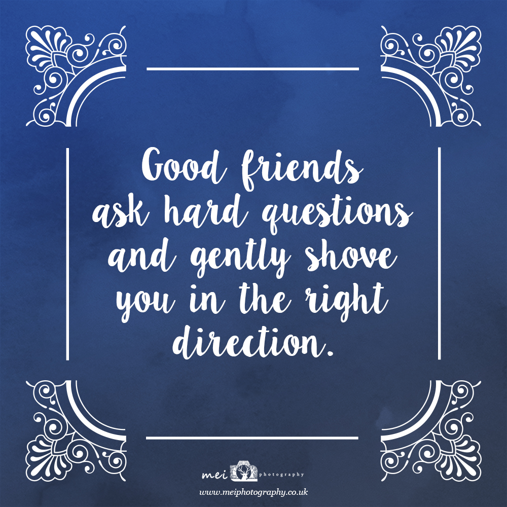 Good friends ask hard questions and gently shove you in the right direction - Mei Photography